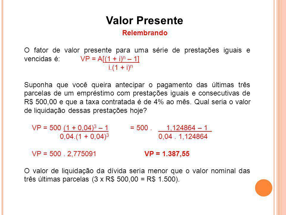 Valor Presente Relembrando O fator de valor presente para uma série de prestações iguais e vencidas é:VP = A[(1 + i) n – 1] i.(1 + i) n Suponha que vo
