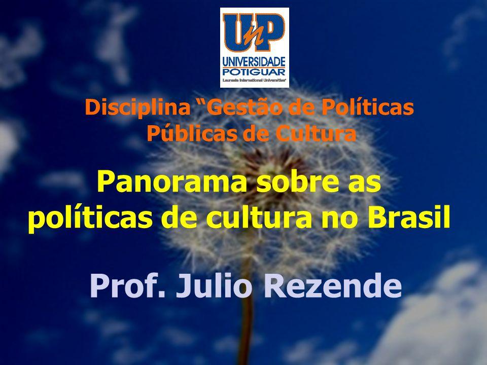 Prof. Julio Rezende Panorama sobre as políticas de cultura no Brasil Disciplina Gestão de Políticas Públicas de Cultura