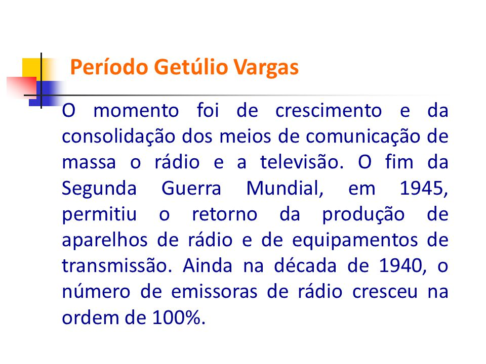 O momento foi de crescimento e da consolidação dos meios de comunicação de massa o rádio e a televisão. O fim da Segunda Guerra Mundial, em 1945