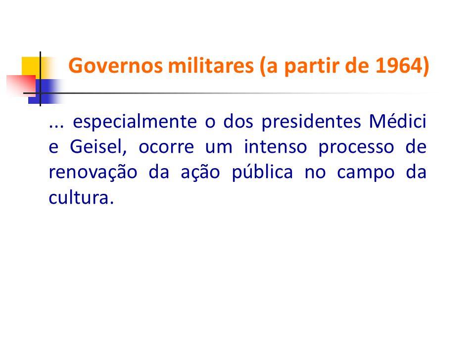 ... especialmente o dos presidentes Médici e Geisel, ocorre um intenso processo de renovação da ação pública no campo da cultura. Governos milit