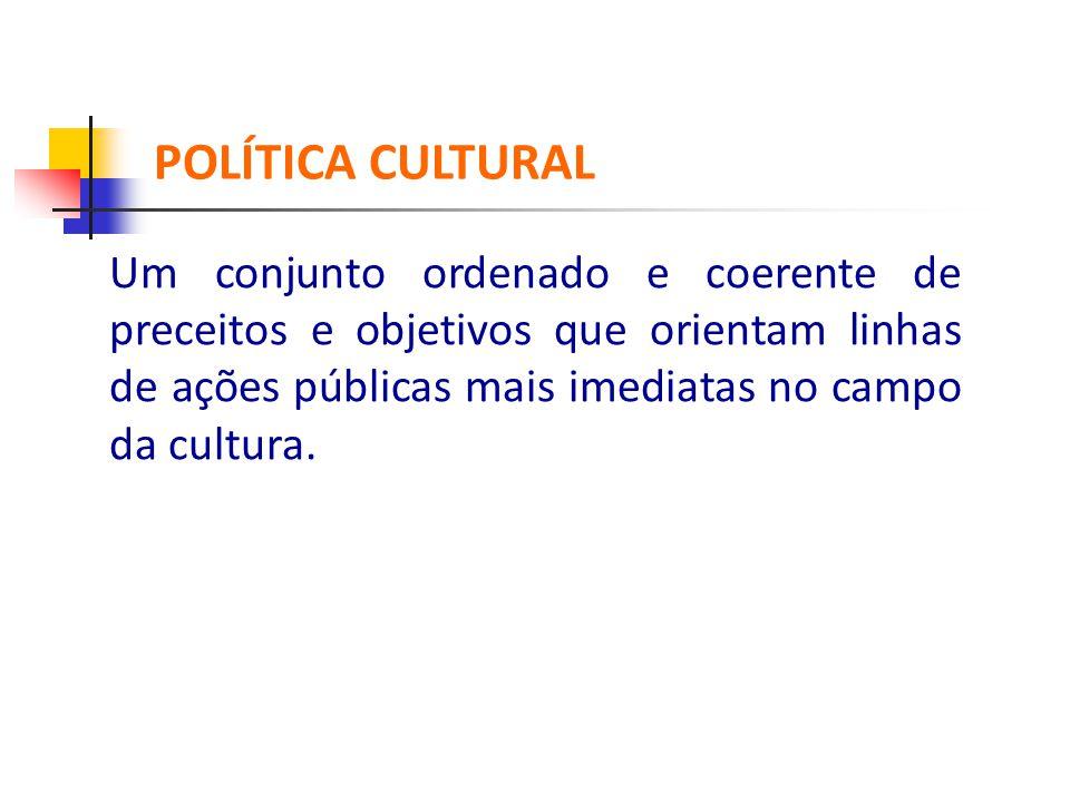 Um conjunto ordenado e coerente de preceitos e objetivos que orientam linhas de ações públicas mais imediatas no campo da cultura. POLÍTICA CULTUR