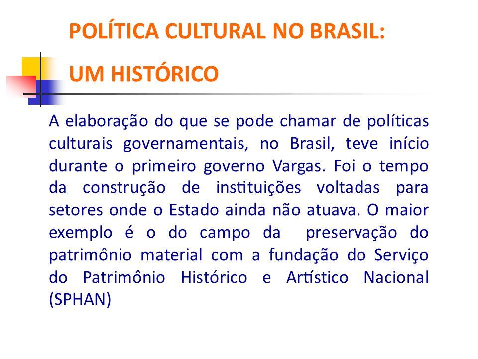 A elaboração do que se pode chamar de políticas culturais governamentais, no Brasil, teve início durante o primeiro governo Vargas. Foi o tempo da