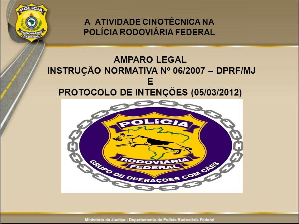 A ATIVIDADE CINOTÉCNICA NA POLÍCIA RODOVIÁRIA FEDERAL AMPARO LEGAL INSTRUÇÃO NORMATIVA Nº 06/2007 – DPRF/MJ E PROTOCOLO DE INTENÇÕES (05/03/2012)