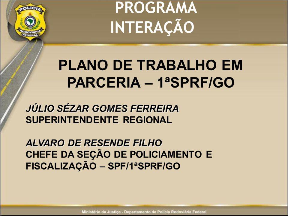 PROGRAMA INTERAÇÃO PLANO DE TRABALHO EM PARCERIA – 1ªSPRF/GO JÚLIO SÉZAR GOMES FERREIRA JÚLIO SÉZAR GOMES FERREIRA SUPERINTENDENTE REGIONAL ALVARO DE