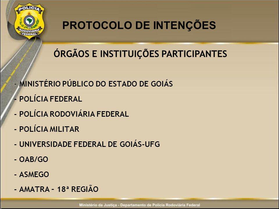 PROTOCOLO DE INTENÇÕES ÓRGÃOS E INSTITUIÇÕES PARTICIPANTES - MINISTÉRIO PÚBLICO DO ESTADO DE GOIÁS - POLÍCIA FEDERAL - POLÍCIA RODOVIÁRIA FEDERAL - PO