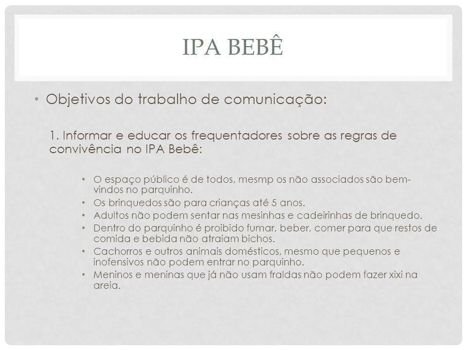 IPA BEBÊ Objetivos do trabalho de comunicação: 1. Informar e educar os frequentadores sobre as regras de convivência no IPA Bebê: O espaço público é d