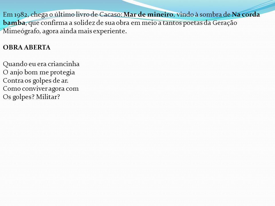 Em 1982, chega o último livro de Cacaso: Mar de mineiro, vindo à sombra de Na corda bamba, que confirma a solidez de sua obra em meio a tantos poetas da Geração Mimeógrafo, agora ainda mais experiente.