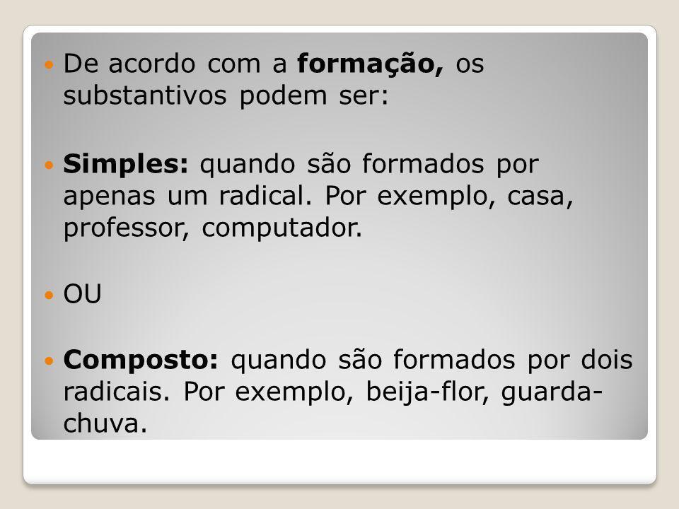 De acordo com a formação, os substantivos podem ser: Simples: quando são formados por apenas um radical.