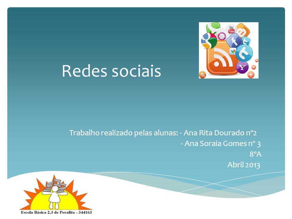 Redes sociais Trabalho realizado pelas alunas: - Ana Rita Dourado nº2 - Ana Soraia Gomes nº 3 8ºA Abril 2013