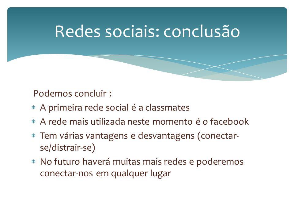 Podemos concluir : A primeira rede social é a classmates A rede mais utilizada neste momento é o facebook Tem várias vantagens e desvantagens (conecta