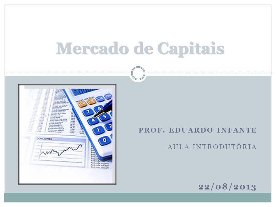PROF. EDUARDO INFANTE AULA INTRODUTÓRIA 22/08/2013 Mercado de Capitais