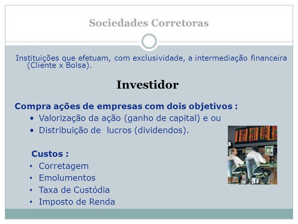 Sociedades Corretoras Instituições que efetuam, com exclusividade, a intermediação financeira (Cliente x Bolsa). Investidor Compra ações de empresas c