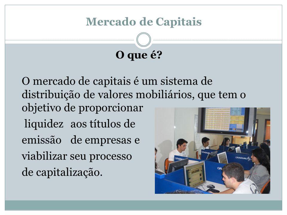 Mercado de Capitais O que é? O mercado de capitais é um sistema de distribuição de valores mobiliários, que tem o objetivo de proporcionar liquidez ao