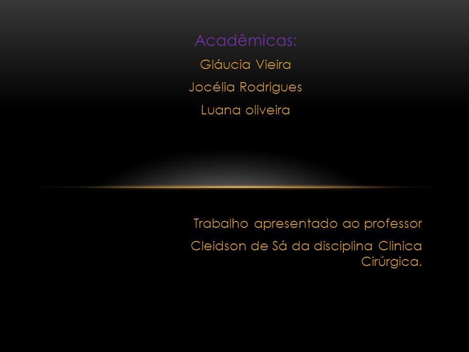 Acadêmicas: Gláucia Vieira Jocélia Rodrigues Luana oliveira Trabalho apresentado ao professor Cleidson de Sá da disciplina Clinica Cirúrgica.
