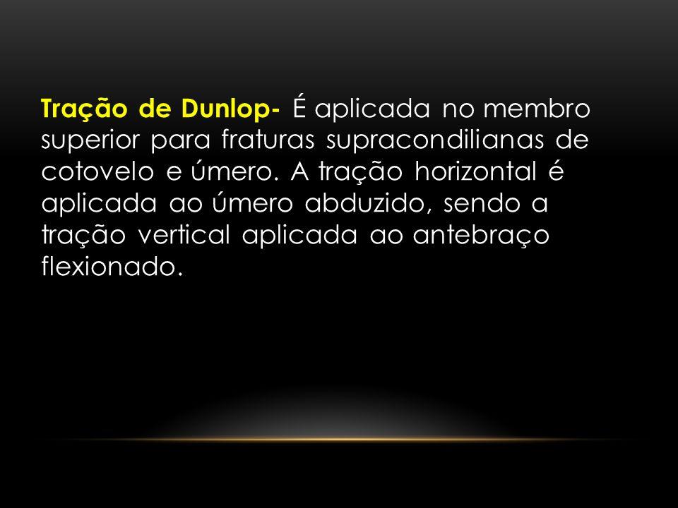 Tração de Dunlop- É aplicada no membro superior para fraturas supracondilianas de cotovelo e úmero. A tração horizontal é aplicada ao úmero abduzido,