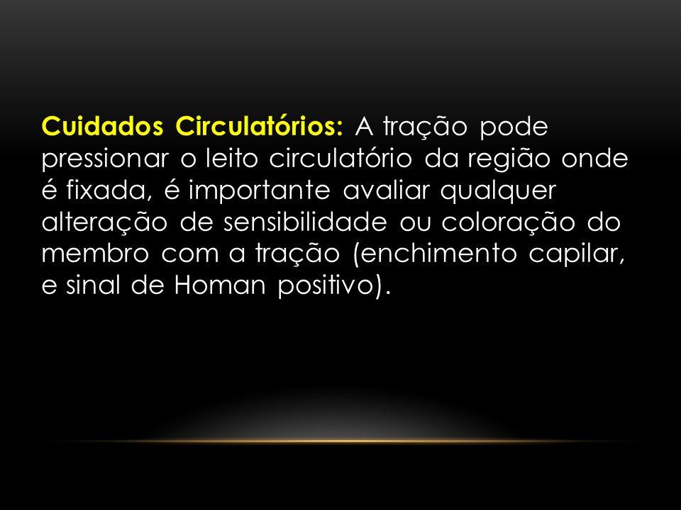 Cuidados Circulatórios: A tração pode pressionar o leito circulatório da região onde é fixada, é importante avaliar qualquer alteração de sensibilidad