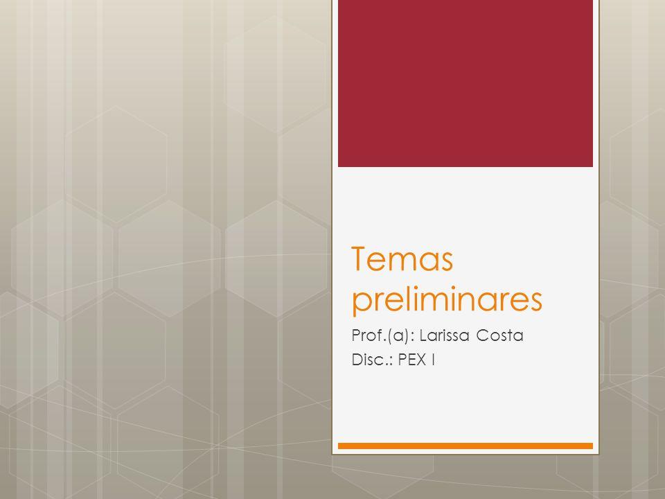Temas preliminares Prof.(a): Larissa Costa Disc.: PEX I