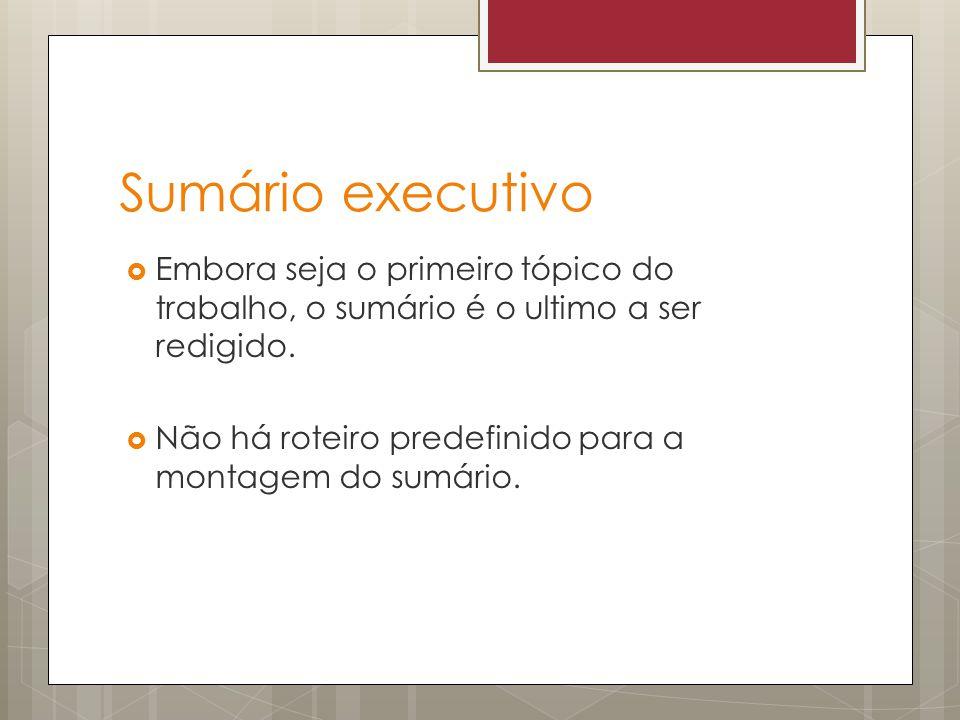 Sumário executivo Embora seja o primeiro tópico do trabalho, o sumário é o ultimo a ser redigido. Não há roteiro predefinido para a montagem do sumári
