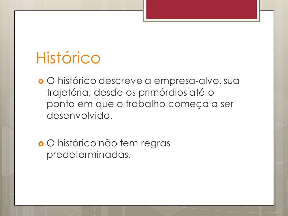 Histórico O histórico descreve a empresa-alvo, sua trajetória, desde os primórdios até o ponto em que o trabalho começa a ser desenvolvido. O históric