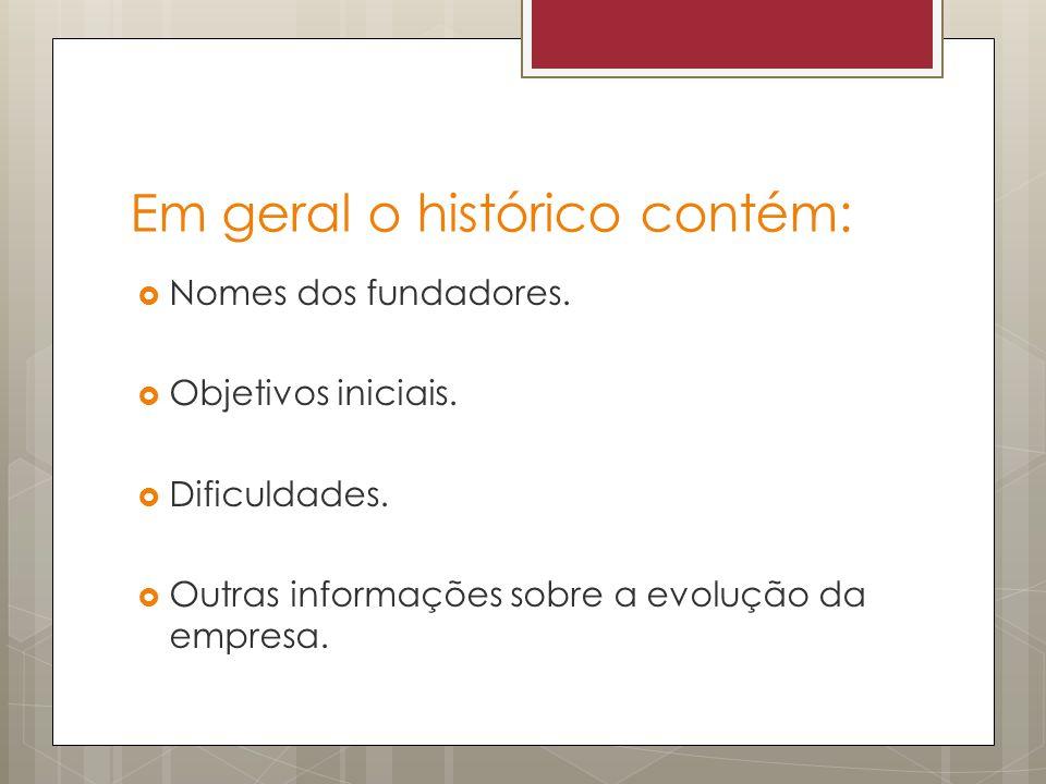 Em geral o histórico contém: Nomes dos fundadores. Objetivos iniciais. Dificuldades. Outras informações sobre a evolução da empresa.