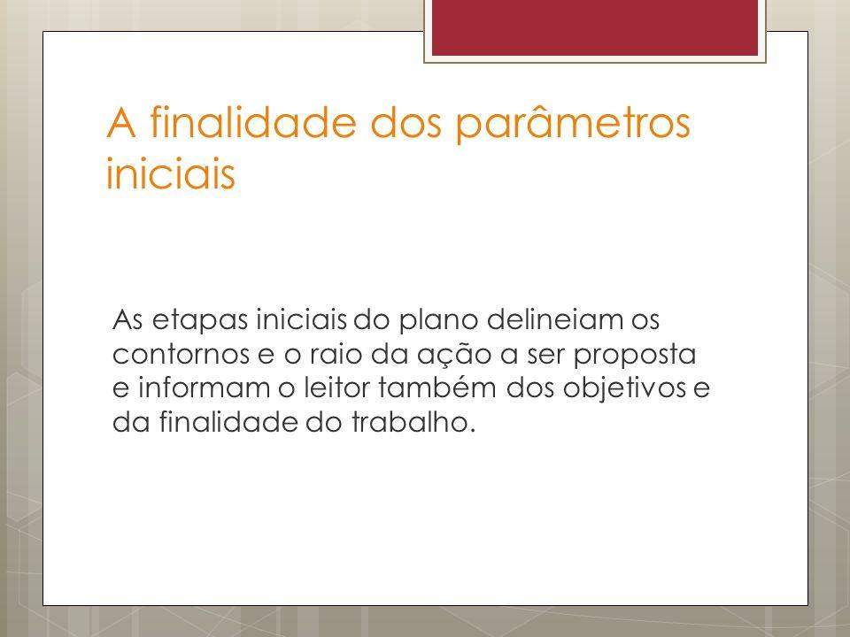 A finalidade dos parâmetros iniciais As etapas iniciais do plano delineiam os contornos e o raio da ação a ser proposta e informam o leitor também dos