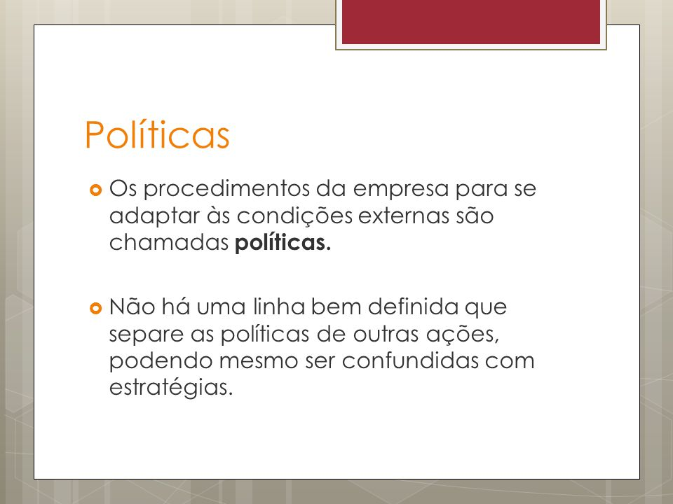 Políticas Os procedimentos da empresa para se adaptar às condições externas são chamadas políticas. Não há uma linha bem definida que separe as políti