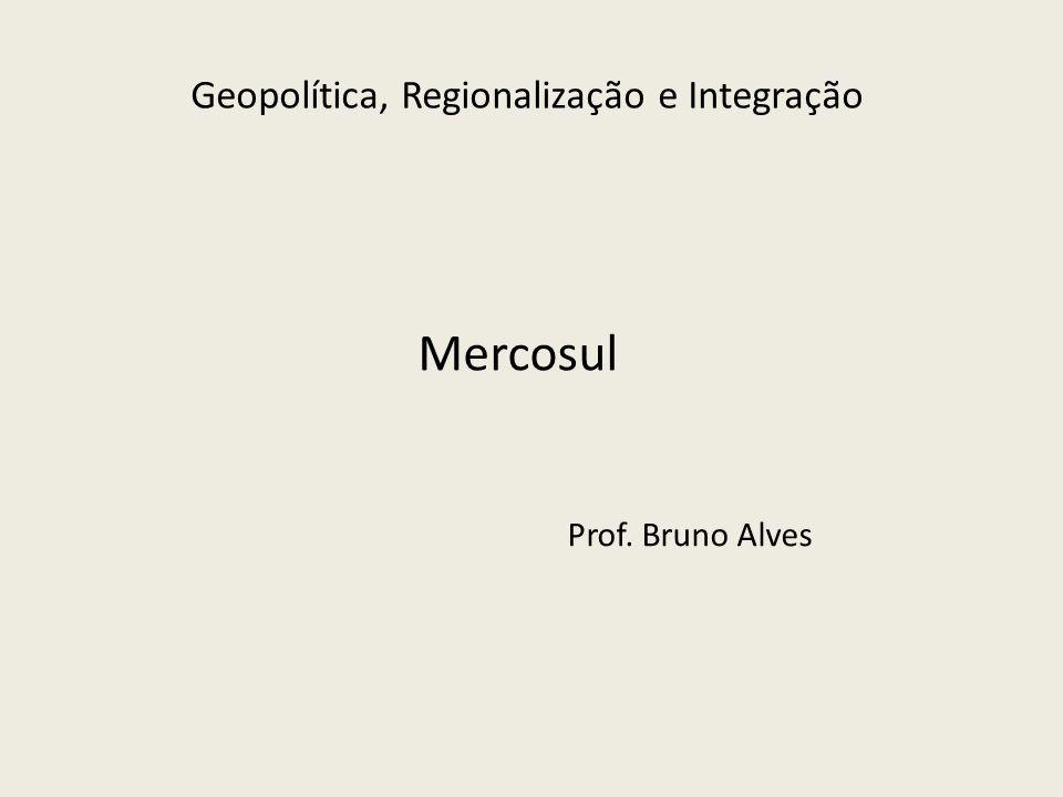 Geopolítica, Regionalização e Integração Mercosul Prof. Bruno Alves