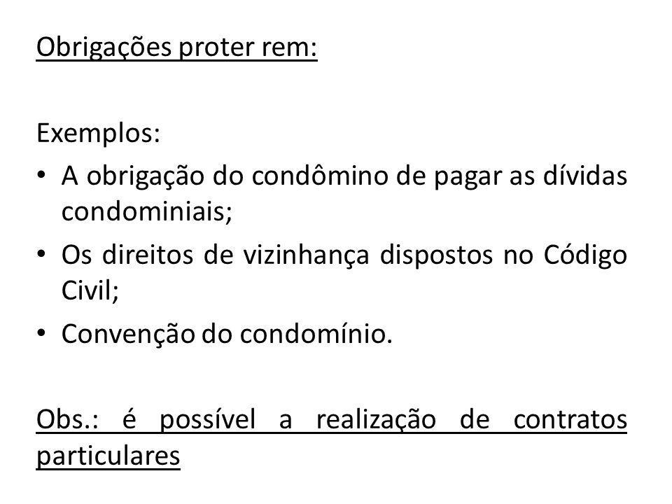 Obrigações proter rem: Exemplos: A obrigação do condômino de pagar as dívidas condominiais; Os direitos de vizinhança dispostos no Código Civil; Conve