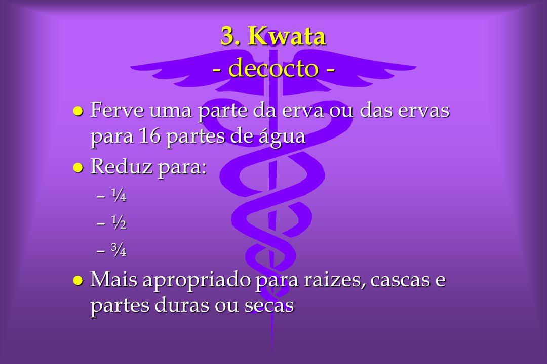 3. Kwata - decocto - l Ferve uma parte da erva ou das ervas para 16 partes de água l Reduz para: –¼ –½ –¾ l Mais apropriado para raizes, cascas e part