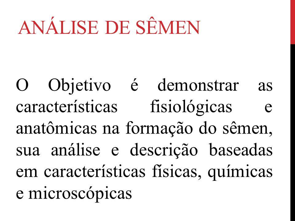 ANÁLISE DE SÊMEN O Objetivo é demonstrar as características fisiológicas e anatômicas na formação do sêmen, sua análise e descrição baseadas em características físicas, químicas e microscópicas