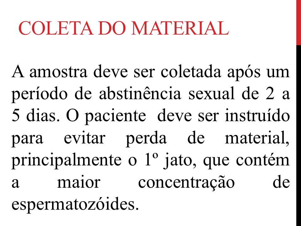 COLETA DO MATERIAL A amostra deve ser coletada após um período de abstinência sexual de 2 a 5 dias. O paciente deve ser instruído para evitar perda de