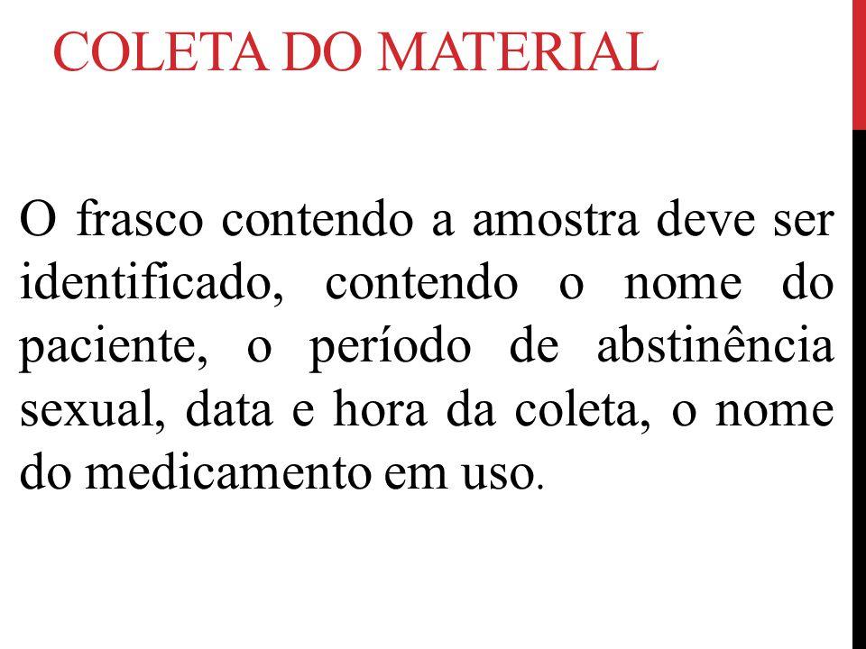 COLETA DO MATERIAL O frasco contendo a amostra deve ser identificado, contendo o nome do paciente, o período de abstinência sexual, data e hora da coleta, o nome do medicamento em uso.