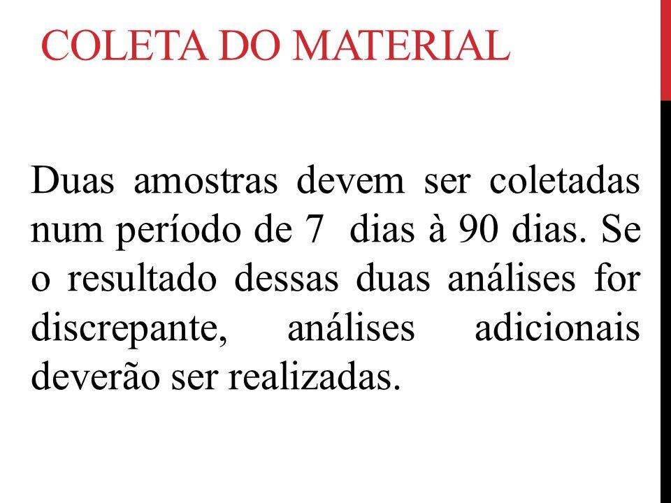 COLETA DO MATERIAL Duas amostras devem ser coletadas num período de 7 dias à 90 dias. Se o resultado dessas duas análises for discrepante, análises ad