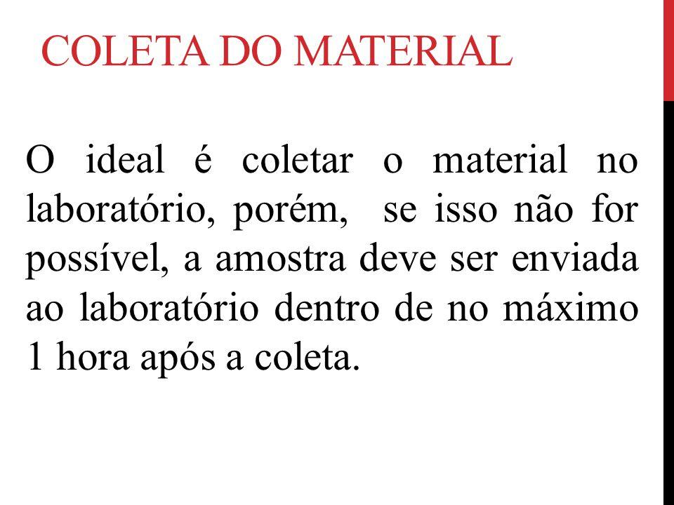COLETA DO MATERIAL O ideal é coletar o material no laboratório, porém, se isso não for possível, a amostra deve ser enviada ao laboratório dentro de no máximo 1 hora após a coleta.