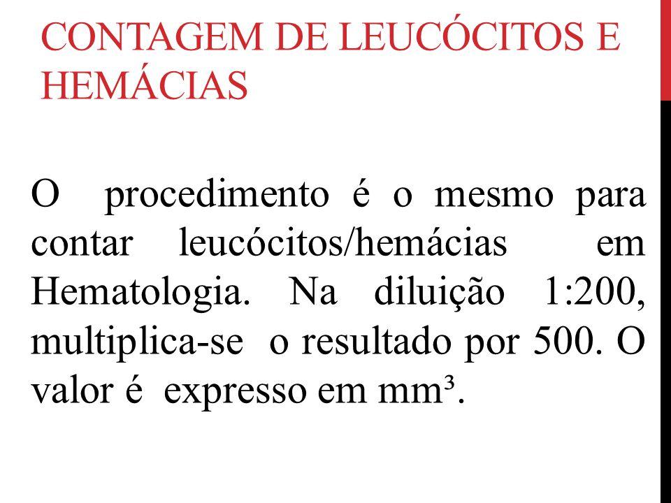CONTAGEM DE LEUCÓCITOS E HEMÁCIAS O procedimento é o mesmo para contar leucócitos/hemácias em Hematologia. Na diluição 1:200, multiplica-se o resultad