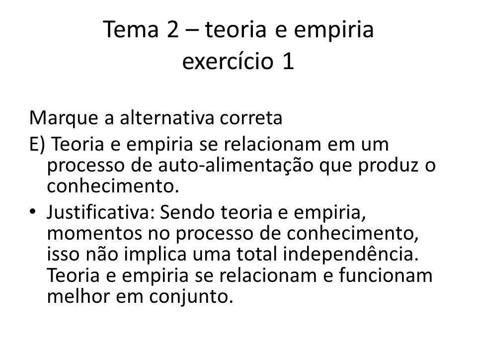 Tema 2 – teoria e empiria exercício 1 Marque a alternativa correta E) Teoria e empiria se relacionam em um processo de auto-alimentação que produz o conhecimento.