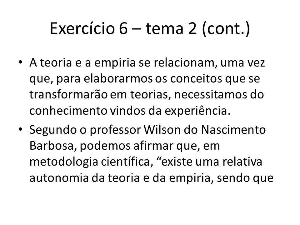 Exercício 6 – tema 2 (cont.) A teoria e a empiria se relacionam, uma vez que, para elaborarmos os conceitos que se transformarão em teorias, necessitamos do conhecimento vindos da experiência.