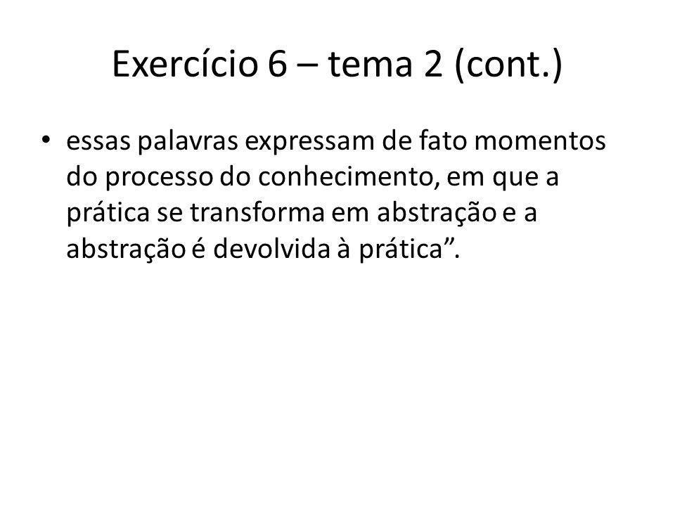 Exercício 6 – tema 2 (cont.) essas palavras expressam de fato momentos do processo do conhecimento, em que a prática se transforma em abstração e a abstração é devolvida à prática.