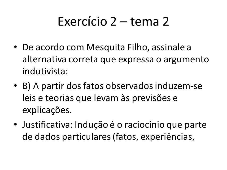 Exercício 2 – tema 2 De acordo com Mesquita Filho, assinale a alternativa correta que expressa o argumento indutivista: B) A partir dos fatos observados induzem-se leis e teorias que levam às previsões e explicações.
