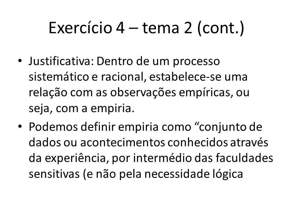 Exercício 4 – tema 2 (cont.) Justificativa: Dentro de um processo sistemático e racional, estabelece-se uma relação com as observações empíricas, ou seja, com a empiria.