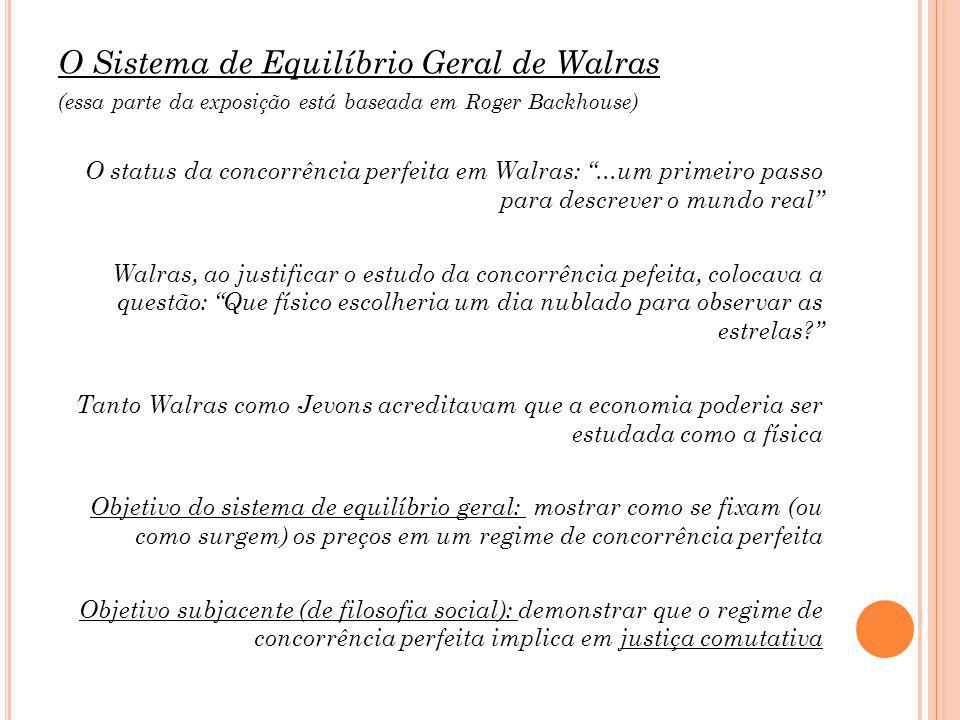 O Sistema de Equilíbrio Geral de Walras (essa parte da exposição está baseada em Roger Backhouse) O status da concorrência perfeita em Walras:...um primeiro passo para descrever o mundo real Walras, ao justificar o estudo da concorrência pefeita, colocava a questão: Que físico escolheria um dia nublado para observar as estrelas.