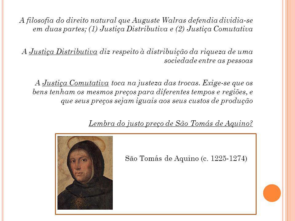 A filosofia do direito natural que Auguste Walras defendia dividia-se em duas partes; (1) Justiça Distributiva e (2) Justiça Comutativa A Justiça Distributiva diz respeito à distribuição da riqueza de uma sociedade entre as pessoas A Justiça Comutativa toca na justeza das trocas.