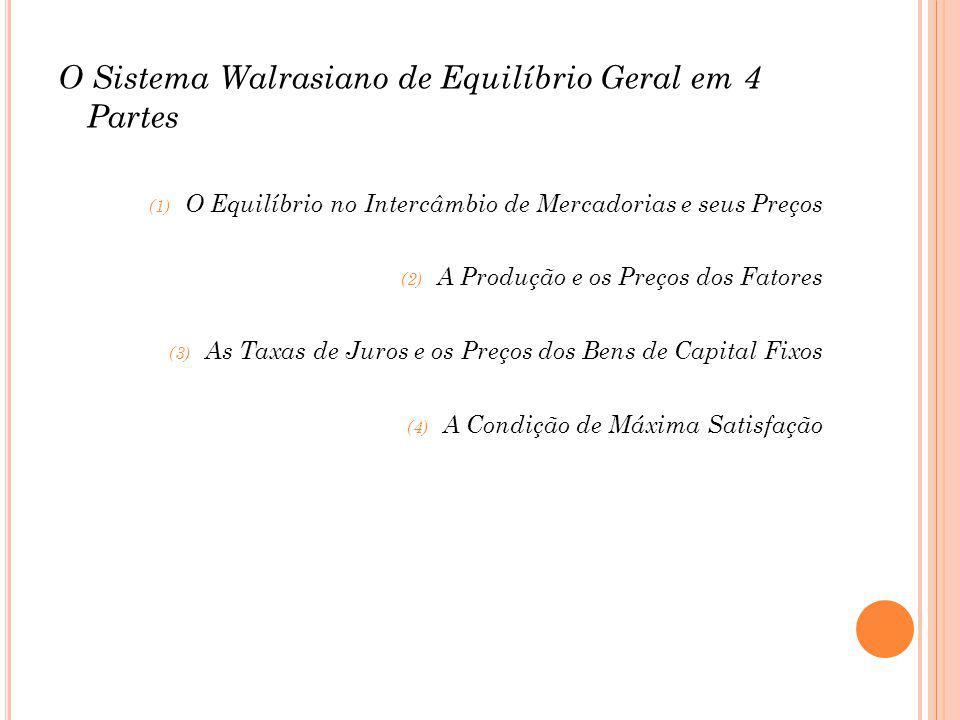 O Sistema Walrasiano de Equilíbrio Geral em 4 Partes (1) O Equilíbrio no Intercâmbio de Mercadorias e seus Preços (2) A Produção e os Preços dos Fatores (3) As Taxas de Juros e os Preços dos Bens de Capital Fixos (4) A Condição de Máxima Satisfação