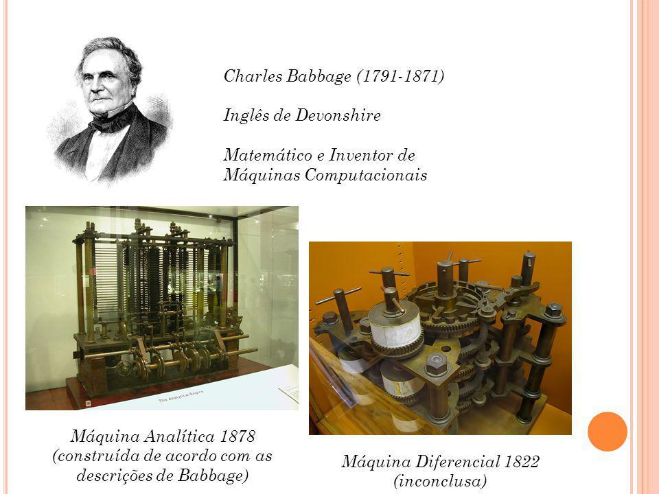 Charles Babbage (1791-1871) Inglês de Devonshire Matemático e Inventor de Máquinas Computacionais Máquina Diferencial 1822 (inconclusa) Máquina Analítica 1878 (construída de acordo com as descrições de Babbage)
