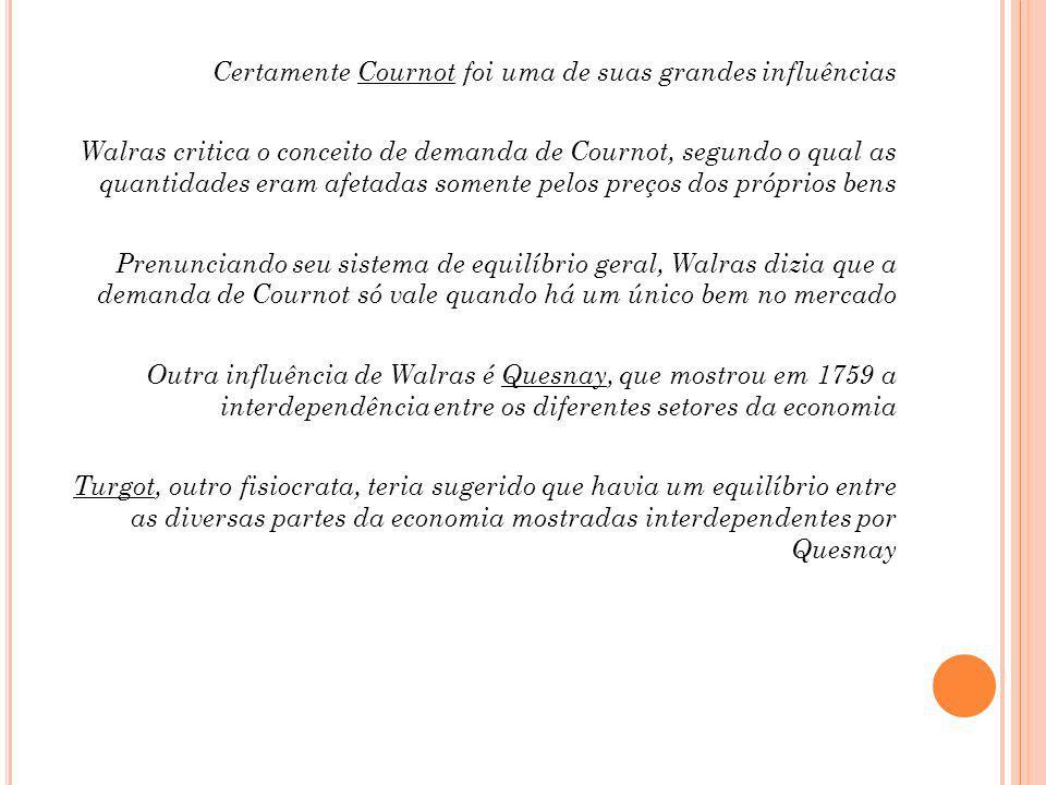 Certamente Cournot foi uma de suas grandes influências Walras critica o conceito de demanda de Cournot, segundo o qual as quantidades eram afetadas somente pelos preços dos próprios bens Prenunciando seu sistema de equilíbrio geral, Walras dizia que a demanda de Cournot só vale quando há um único bem no mercado Outra influência de Walras é Quesnay, que mostrou em 1759 a interdependência entre os diferentes setores da economia Turgot, outro fisiocrata, teria sugerido que havia um equilíbrio entre as diversas partes da economia mostradas interdependentes por Quesnay