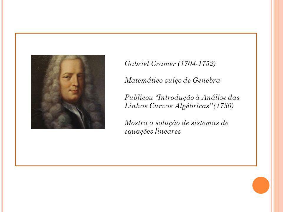 Gabriel Cramer (1704-1752) Matemático suíço de Genebra Publicou Introdução à Análise das Linhas Curvas Algébricas (1750) Mostra a solução de sistemas de equações lineares