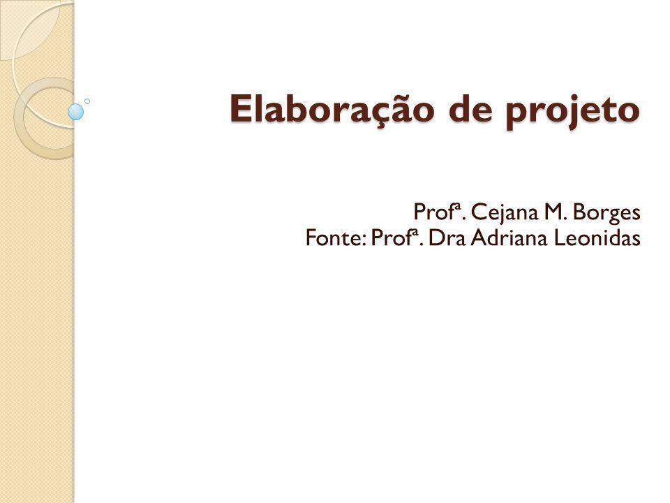 Elaboração de projeto Profª. Cejana M. Borges Fonte: Profª. Dra Adriana Leonidas