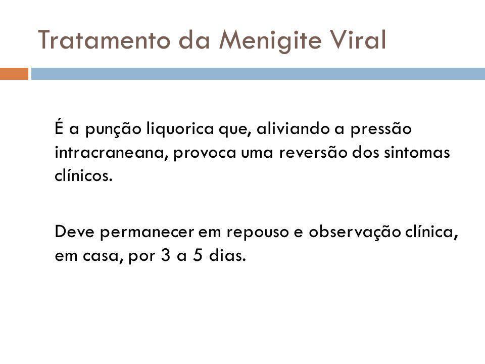 Tratamento da Menigite Viral É a punção liquorica que, aliviando a pressão intracraneana, provoca uma reversão dos sintomas clínicos.