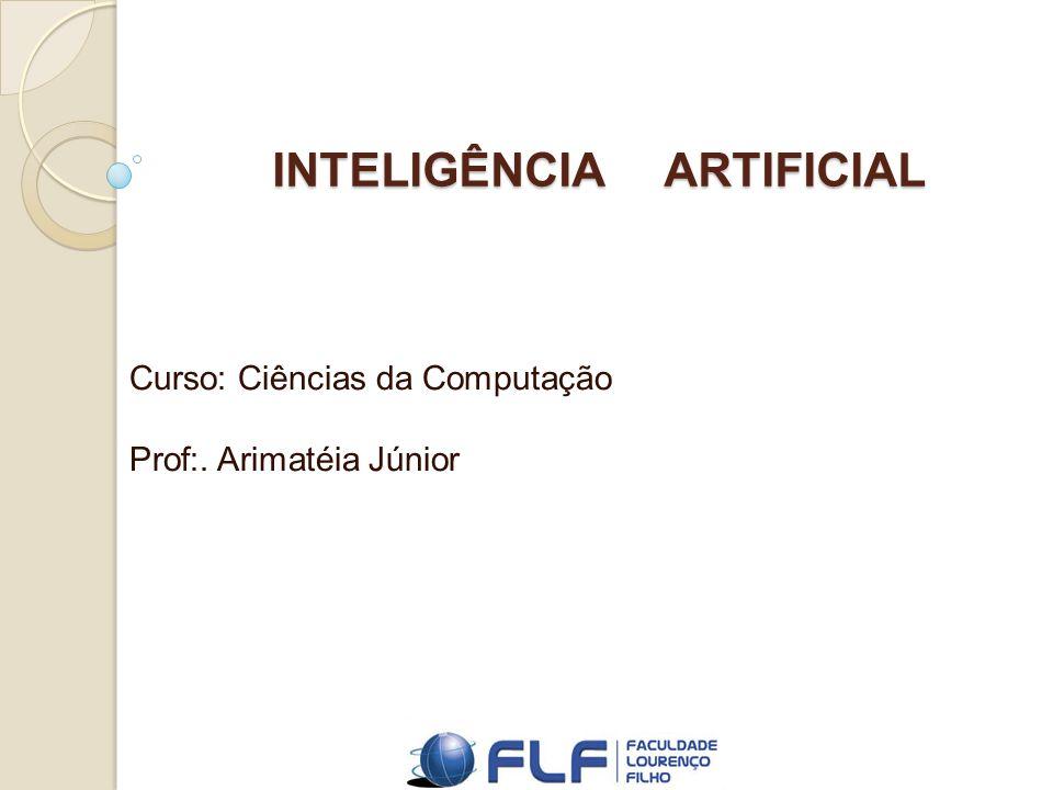 INTELIGÊNCIA ARTIFICIAL Curso: Ciências da Computação Prof:. Arimatéia Júnior