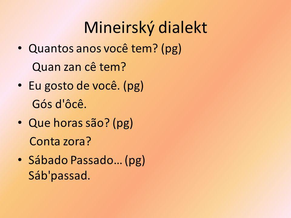 Mineirský dialekt Quantos anos você tem. (pg) Quan zan cê tem.